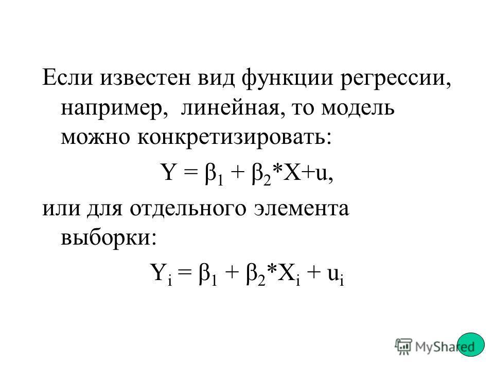 Если известен вид функции регрессии, например, линейная, то модель можно конкретизировать: Y = β 1 + β 2 *X+u, или для отдельного элемента выборки: Y i = β 1 + β 2 *X i + u i