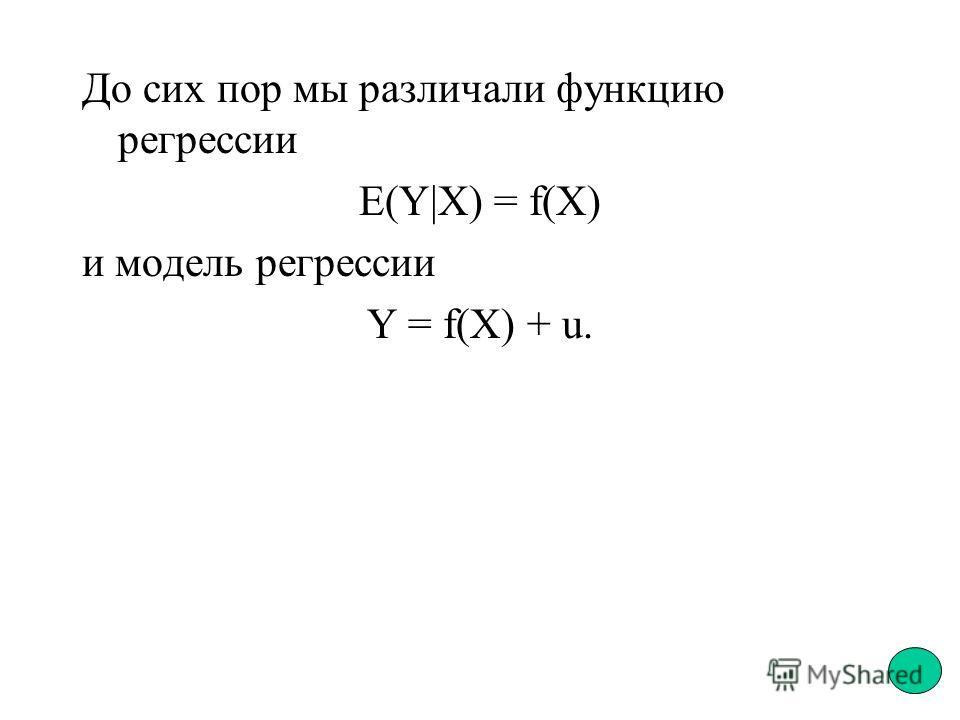 До сих пор мы различали функцию регрессии E(Y|X) = f(X) и модель регрессии Y = f(X) + u.