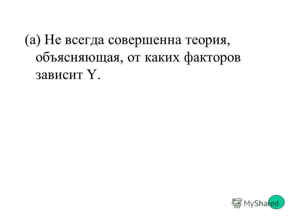 (а) Не всегда совершенна теория, объясняющая, от каких факторов зависит Y.