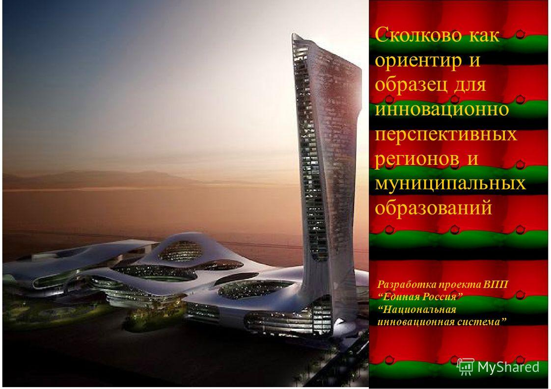 Сколково как ориентир и образец для инновационно перспективных регионов и муниципальных образований Разработка проекта ВПП Единая Россия Национальная инновационная система