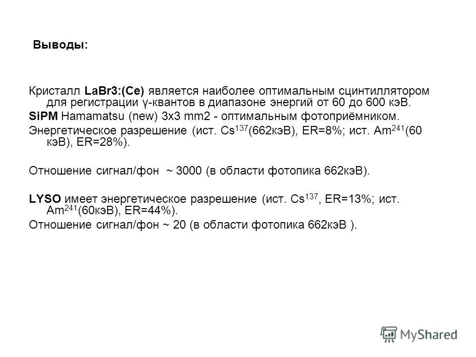 Выводы: Кристалл LaBr3:(Ce) является наиболее оптимальным сцинтиллятором для регистрации γ-квантов в диапазоне энергий от 60 до 600 кэВ. SiPM Hamamatsu (new) 3x3 mm2 - оптимальным фотоприёмником. Энергетическое разрешение (ист. Cs 137 (662кэВ), ER=8%