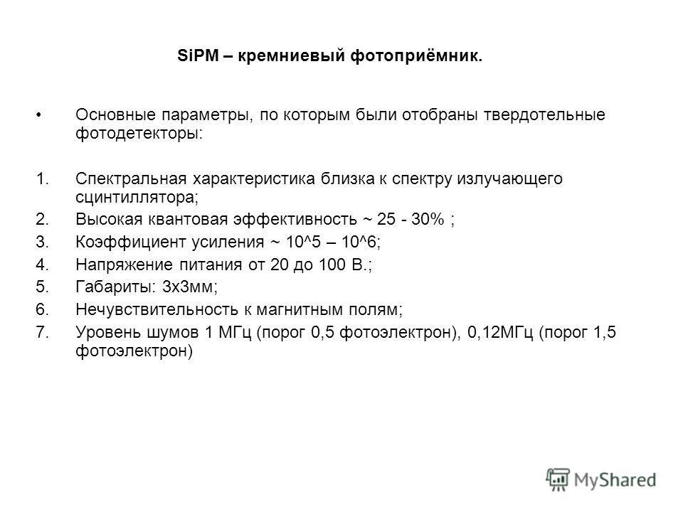 SiPM – кремниевый фотоприёмник. Основные параметры, по которым были отобраны твердотельные фотодетекторы: 1.Спектральная характеристика близка к спектру излучающего сцинтиллятора; 2.Высокая квантовая эффективность ~ 25 - 30% ; 3.Коэффициент усиления