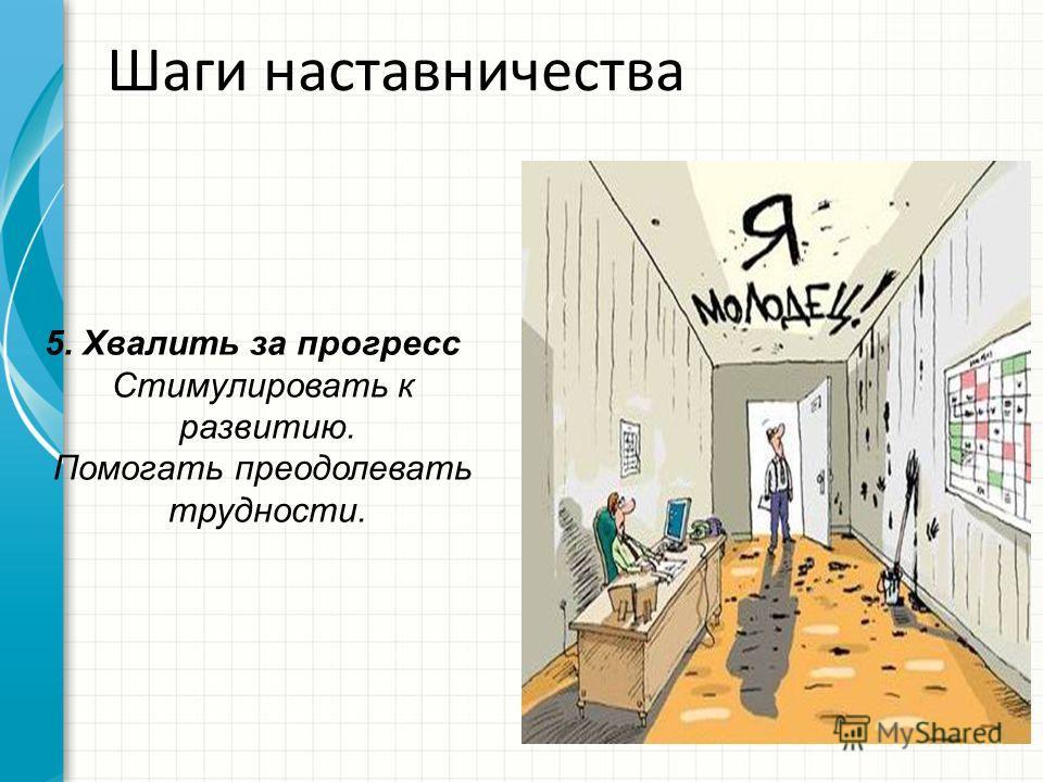 Шаги наставничества 5. Хвалить за прогресс Стимулировать к развитию. Помогать преодолевать трудности.