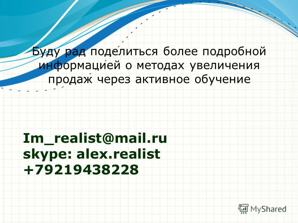 Im_realist@mail.ru skype: alex.realist +79219438228 Буду рад поделиться более подробной информацией о методах увеличения продаж через активное обучение