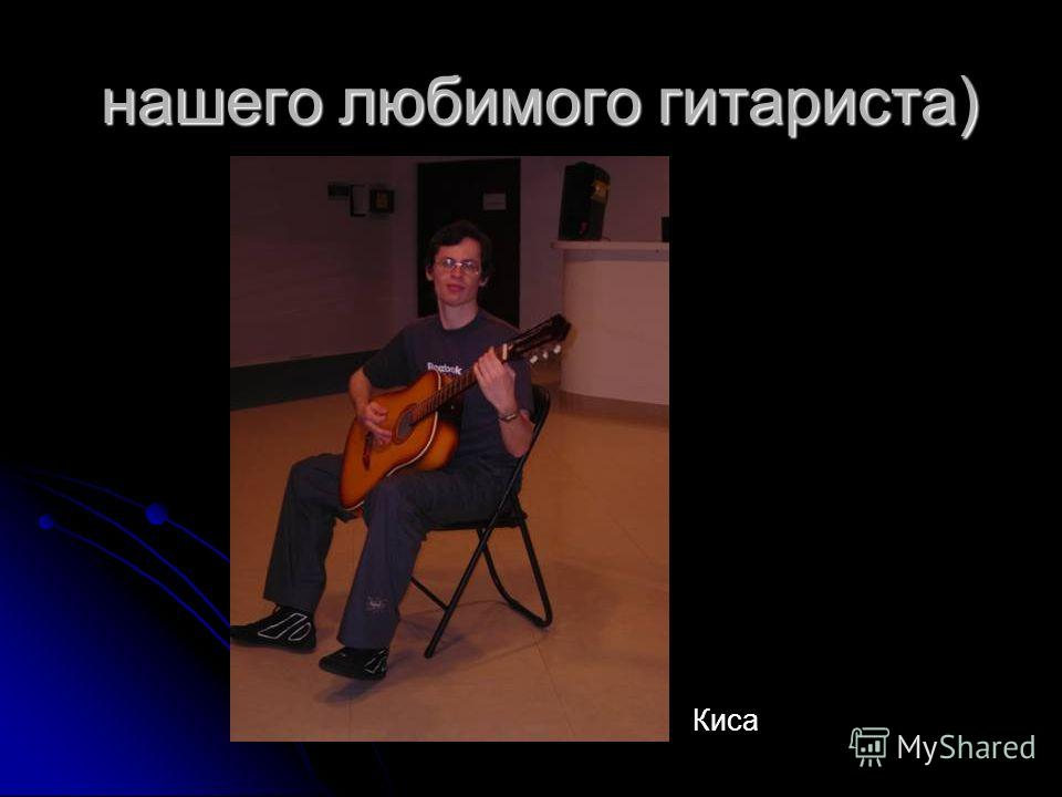 нашего любимого гитариста) нашего любимого гитариста) Киса