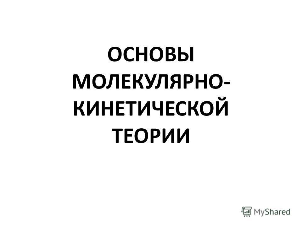 ОСНОВЫ МОЛЕКУЛЯРНО- КИНЕТИЧЕСКОЙ ТЕОРИИ