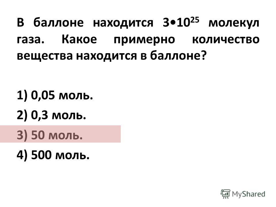В баллоне находится 310 25 молекул газа. Какое примерно количество вещества находится в баллоне? 1) 0,05 моль. 2) 0,3 моль. 3) 50 моль. 4) 500 моль.