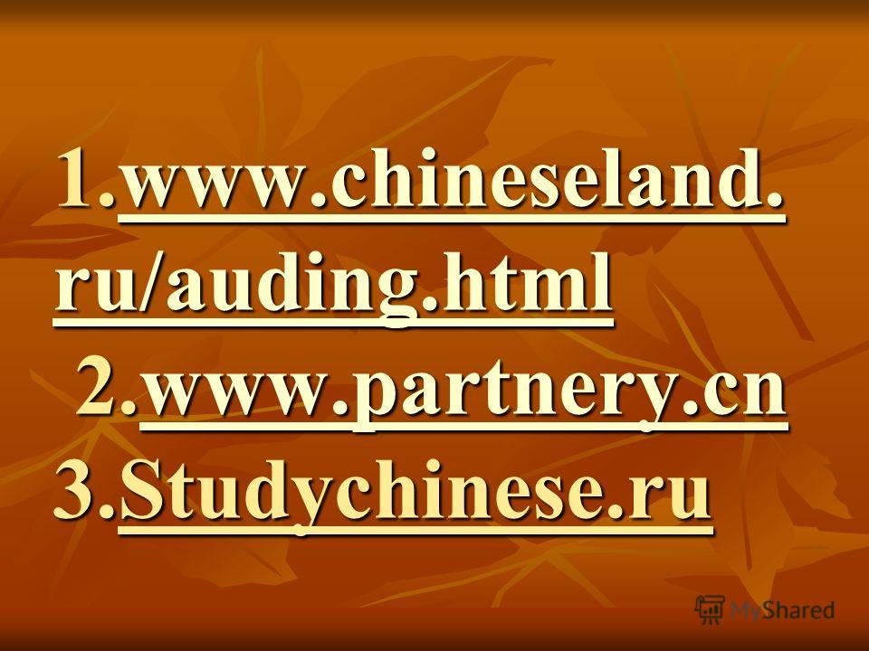 1.www.chineseland. ru/auding.html 2.www.partnery.cn 3.Studychinese.ru www.chineseland. ru/auding.htmlwww.partnery.cnwww.chineseland. ru/auding.htmlwww.partnery.cn