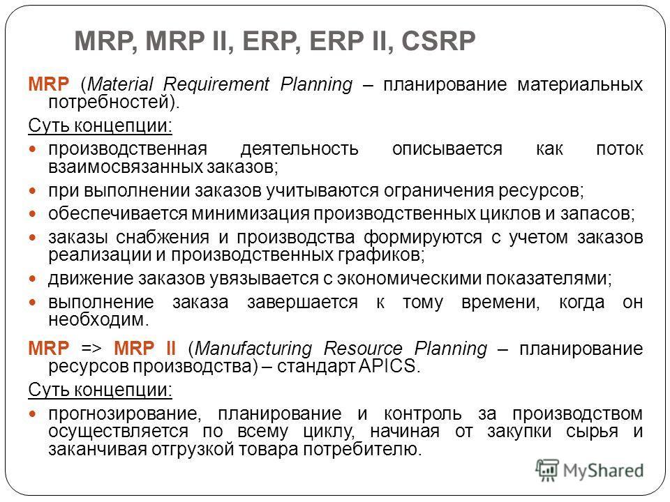 MRP, MRP II, ERP, ERP II, CSRP MRP (Material Requirement Planning – планирование материальных потребностей). Суть концепции: производственная деятельность описывается как поток взаимосвязанных заказов; при выполнении заказов учитываются ограничения р