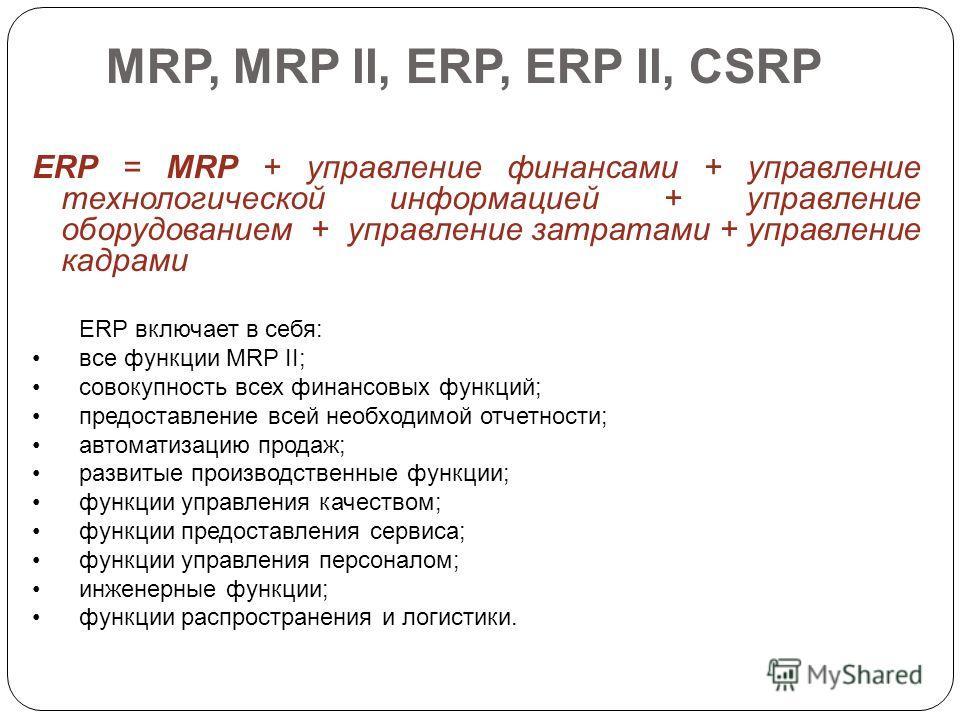 MRP, MRP II, ERP, ERP II, CSRP ERP = MRP + управление финансами + управление технологической информацией + управление оборудованием + управление затратами + управление кадрами ERP включает в себя: все функции MRP II; совокупность всех финансовых функ
