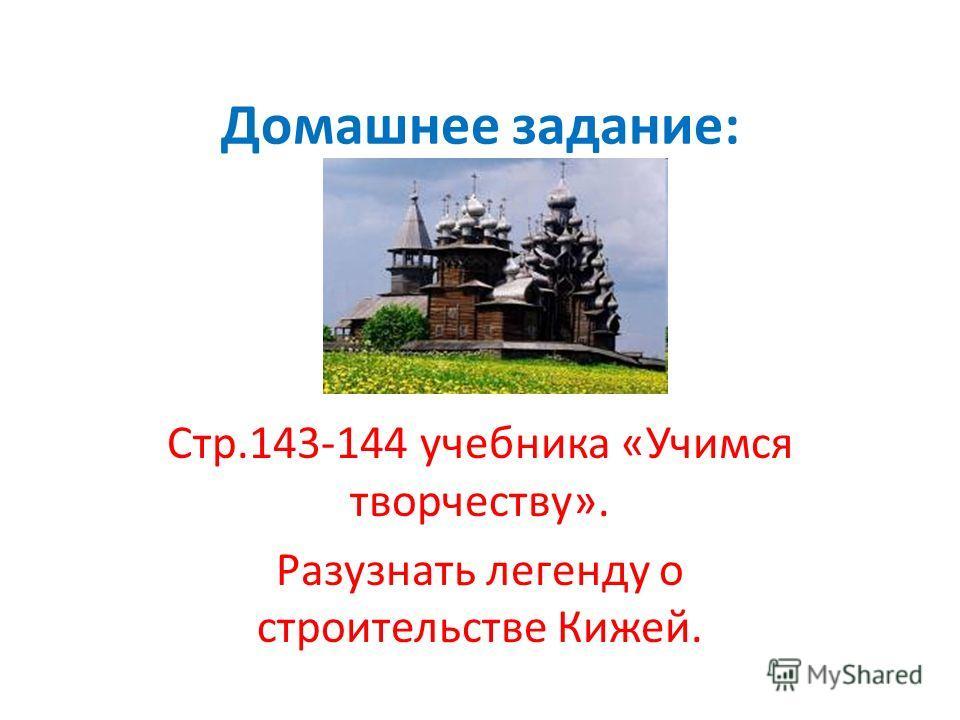 Домашнее задание: Стр.143-144 учебника «Учимся творчеству». Разузнать легенду о строительстве Кижей.