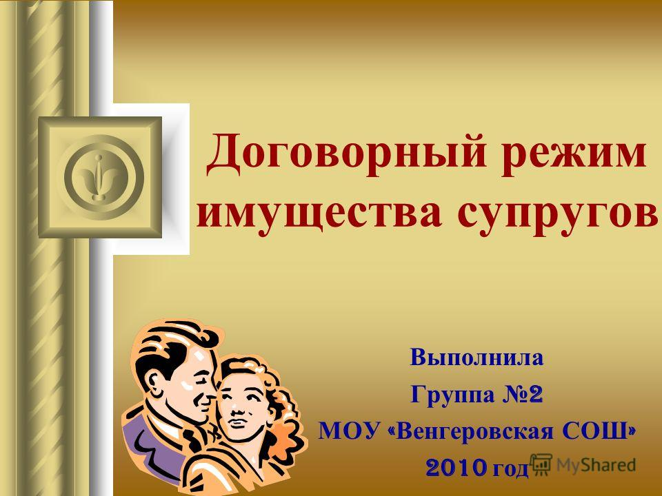 Договорный режим имущества супругов Выполнила Группа 2 МОУ « Венгеровская СОШ » 2010 год