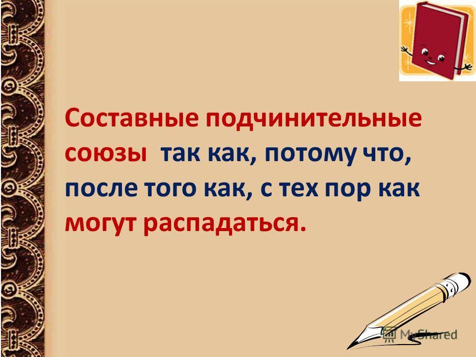 Составные подчинительные союзы так как, потому что, после того как, с тех пор как могут распадаться.