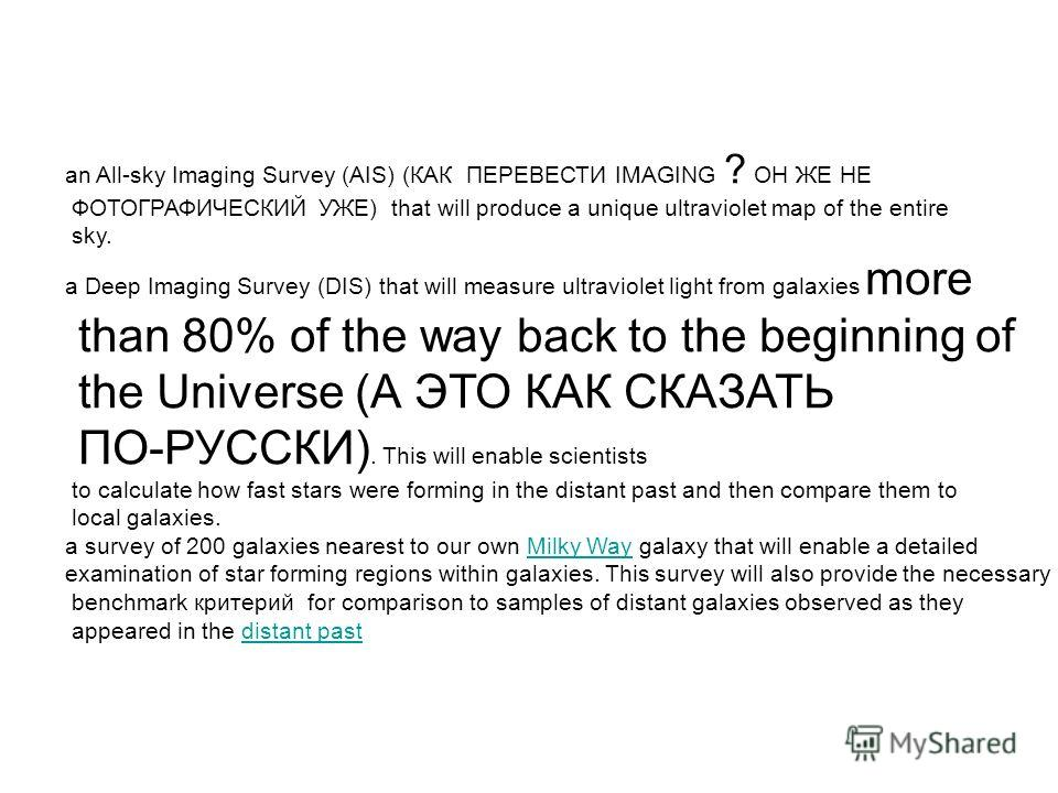an All-sky Imaging Survey (AIS) (КАК ПЕРЕВЕСТИ IMAGING ? ОН ЖЕ НЕ ФОТОГРАФИЧЕСКИЙ УЖЕ) that will produce a unique ultraviolet map of the entire sky. a Deep Imaging Survey (DIS) that will measure ultraviolet light from galaxies more than 80% of the wa