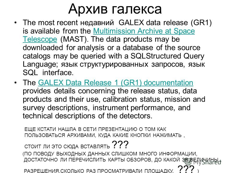 Архив галекса The most recent недавний GALEX data release (GR1) is available from the Multimission Archive at Space Telescope (MAST). The data products may be downloaded for analysis or a database of the source catalogs may be queried with a SQLStruc