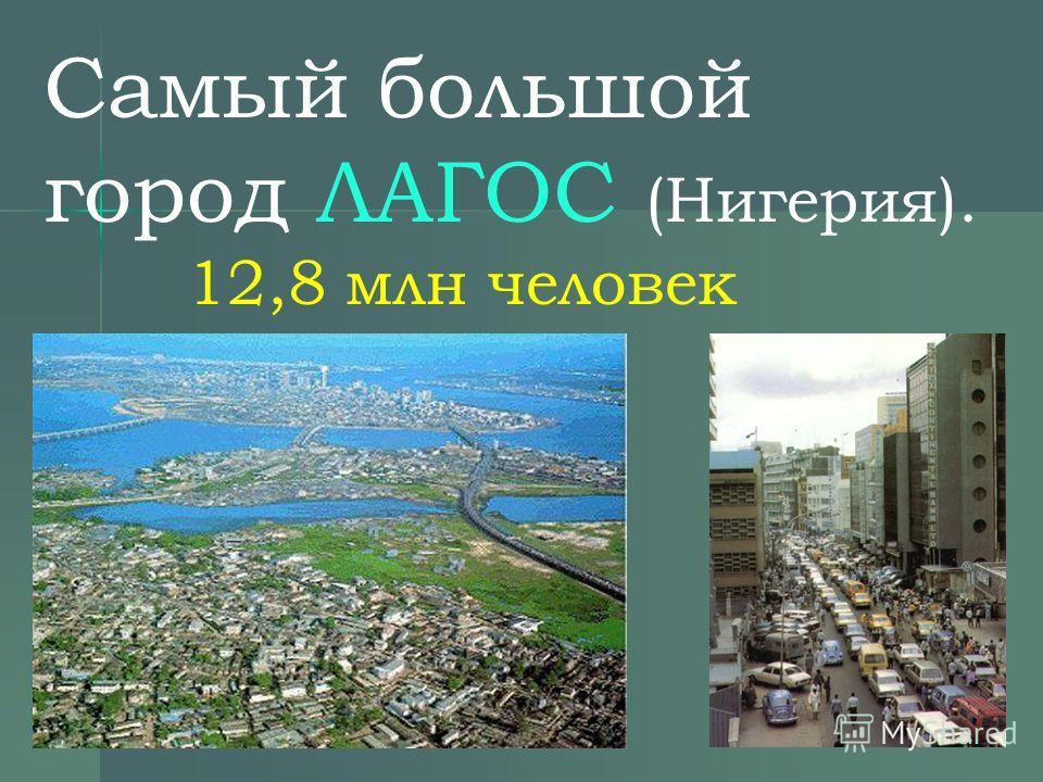Самый большой город ЛАГОС (Нигерия). 12,8 млн человек.