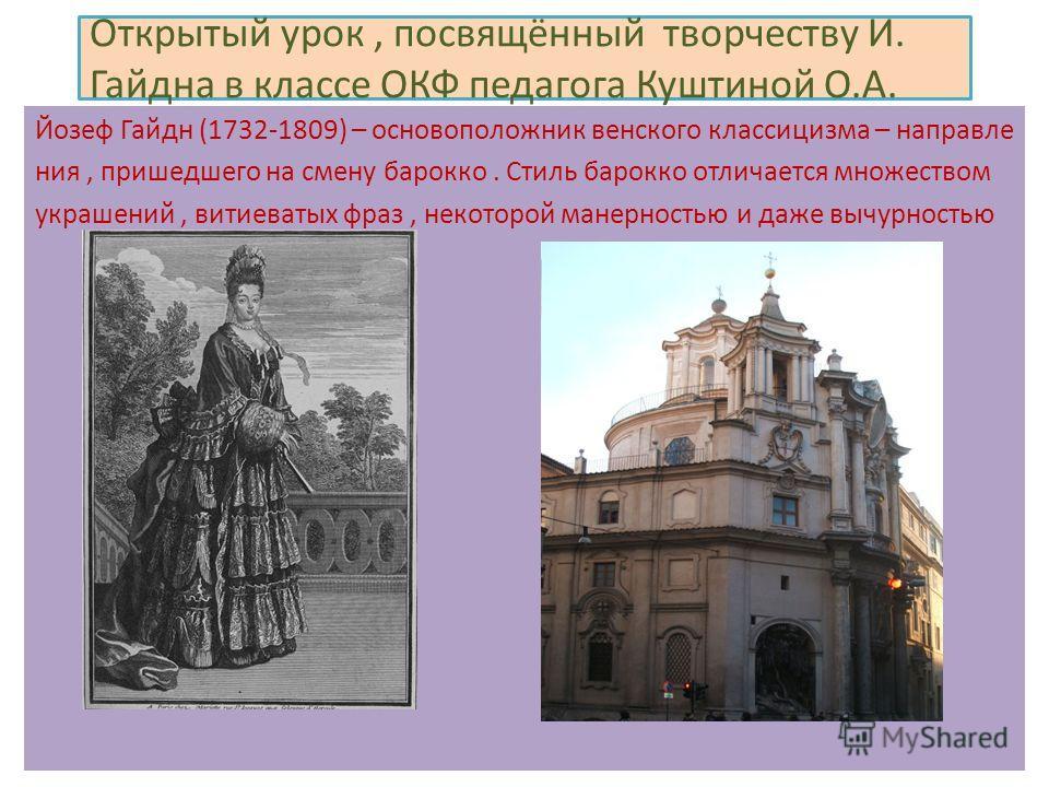 Открытый урок, посвящённый творчеству И. Гайдна в классе ОКФ педагога Куштиной О.А. Йозеф Гайдн (1732-1809) – основоположник венского классицизма – направле ния, пришедшего на смену барокко. Стиль барокко отличается множеством украшений, витиеватых ф