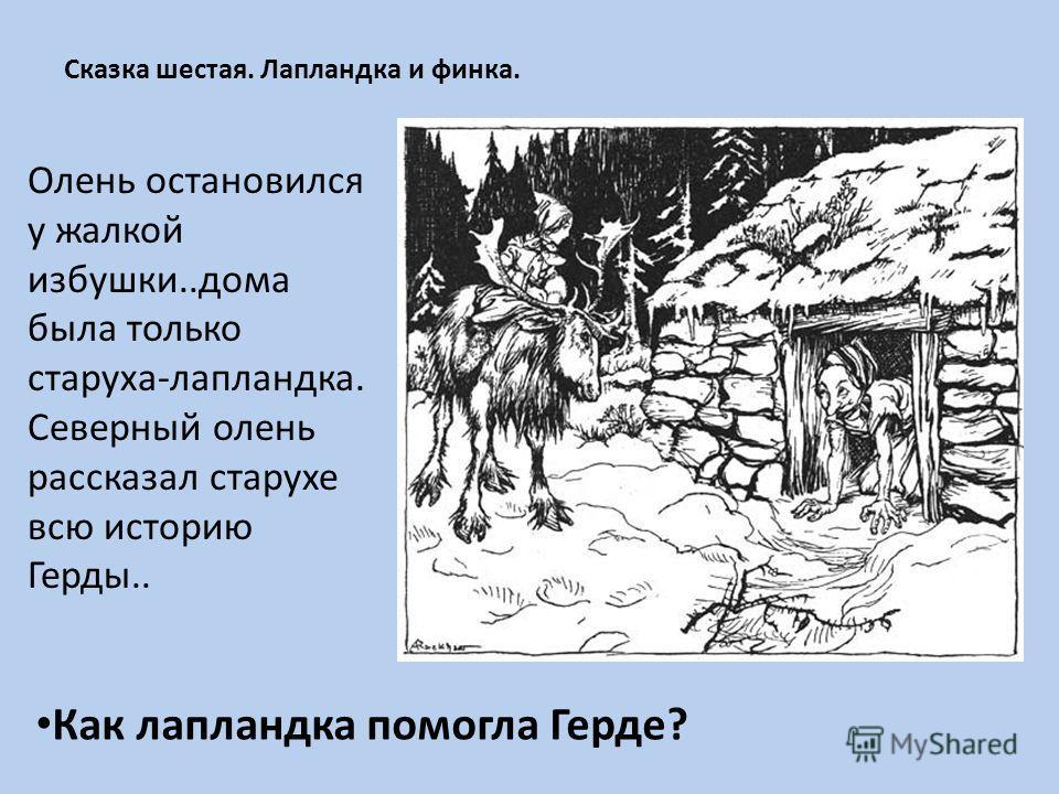 Сказка шестая. Лапландка и финка. Олень остановился у жалкой избушки..дома была только старуха-лапландка. Северный олень рассказал старухе всю историю Герды.. Как лапландка помогла Герде?
