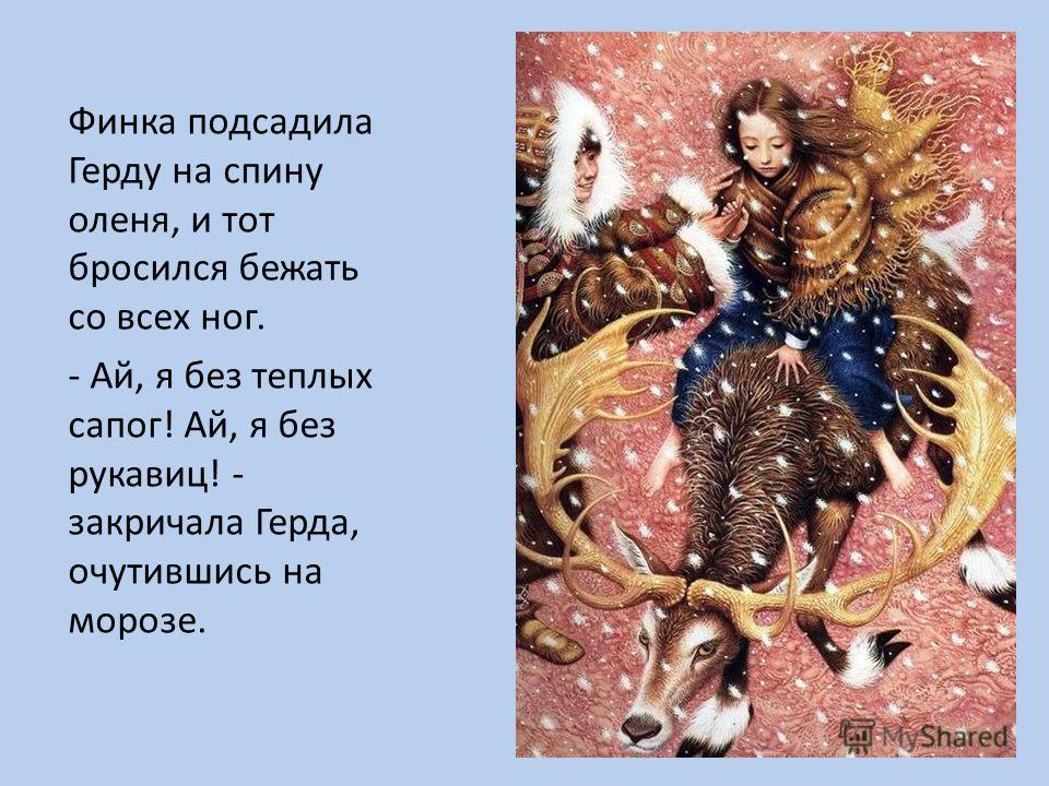 Финка подсадила Герду на спину оленя, и тот бросился бежать со всех ног. - Ай, я без теплых сапог! Ай, я без рукавиц! - закричала Герда, очутившись на морозе.