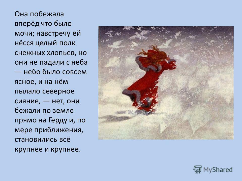 Она побежала вперёд что было мочи; навстречу ей нёсся целый полк снежных хлопьев, но они не падали с неба небо было совсем ясное, и на нём пылало северное сияние, нет, они бежали по земле прямо на Герду и, по мере приближения, становились всё крупнее