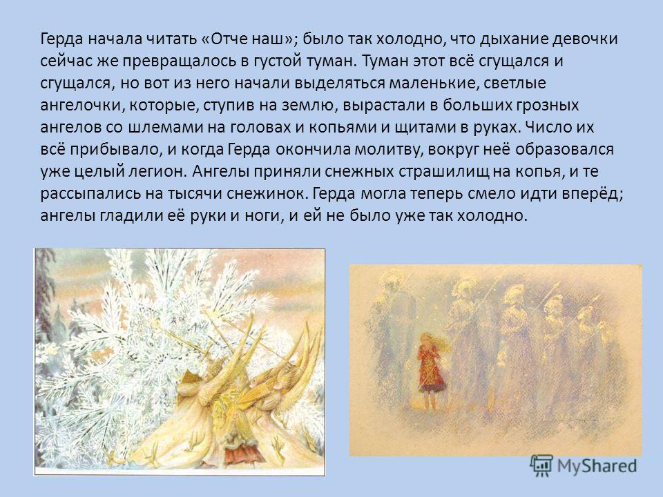 Герда начала читать «Отче наш»; было так холодно, что дыхание девочки сейчас же превращалось в густой туман. Туман этот всё сгущался и сгущался, но вот из него начали выделяться маленькие, светлые ангелочки, которые, ступив на землю, вырастали в боль