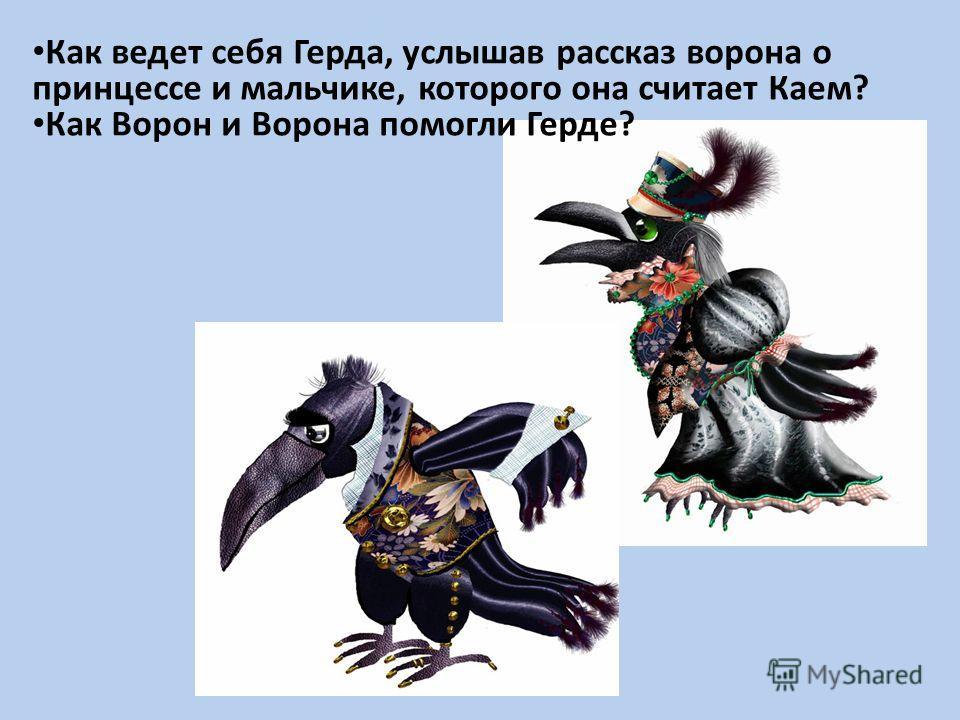 Как ведет себя Герда, услышав рассказ ворона о принцессе и мальчике, которого она считает Каем? Как Ворон и Ворона помогли Герде?