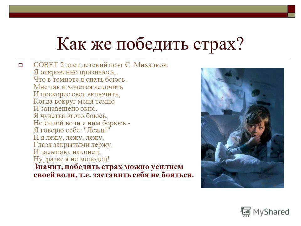 Как же победить страх? СОВЕТ 2 дает детский поэт С. Михалков: Я откровенно признаюсь, Что в темноте я спать боюсь. Мне так и хочется вскочить И поскорее свет включить, Когда вокруг меня темно И занавешено окно. Я чувства этого боюсь, Но силой воли с