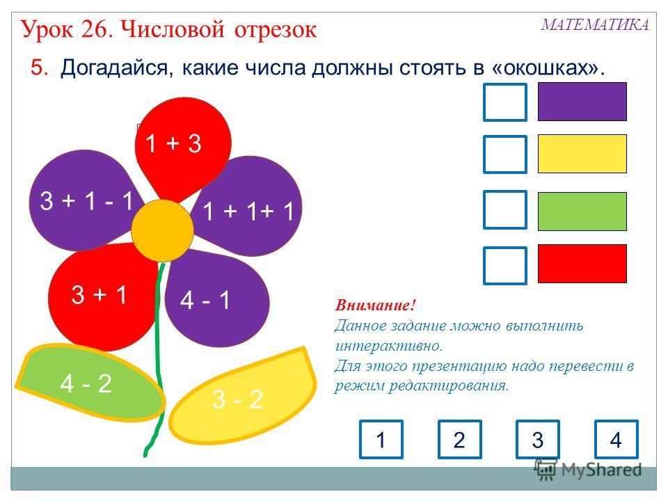 5. Догадайся, какие числа должны стоять в «окошках». 3 + 1 - 1 3 + 1 1 + 3 1 + 1+ 1 4 - 1 3 - 2 4 - 2 3124 МАТЕМАТИКА Урок 26. Числовой отрезок Внимание! Данное задание можно выполнить интерактивно. Для этого презентацию надо перевести в режим редакт