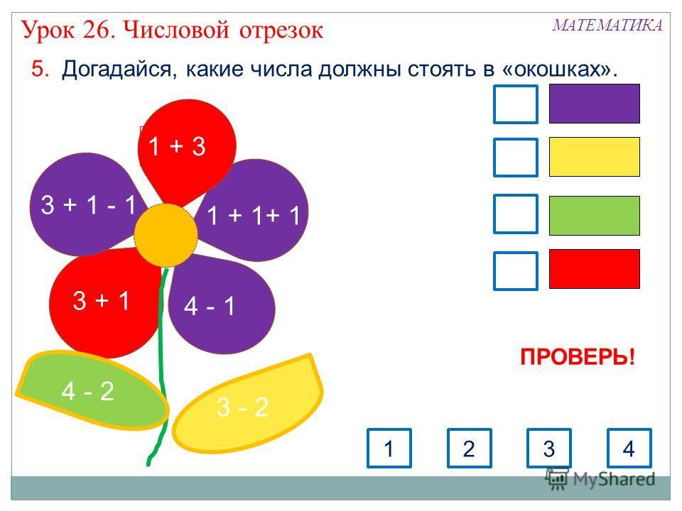 5. Догадайся, какие числа должны стоять в «окошках». 3 + 1 - 1 3 + 1 1 + 3 1 + 1+ 1 4 - 1 3 - 2 4 - 2 3124 МАТЕМАТИКА Урок 26. Числовой отрезок ПРОВЕРЬ!