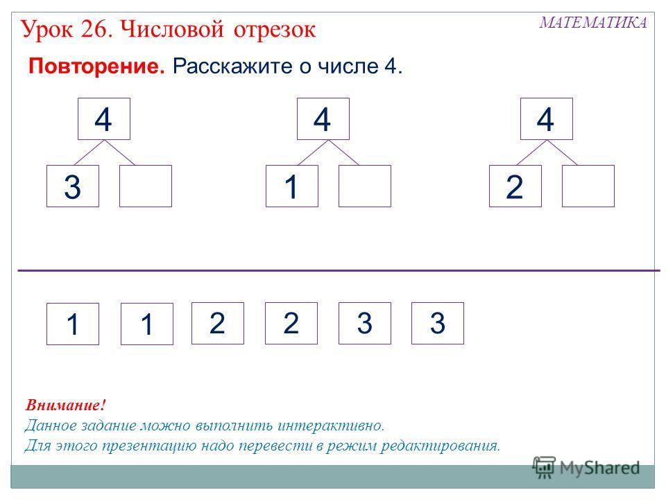 Повторение. Расскажите о числе 4. 4 1 4 3 4 2 МАТЕМАТИКА Урок 26. Числовой отрезок Внимание! Данное задание можно выполнить интерактивно. Для этого презентацию надо перевести в режим редактирования. 11 2 323