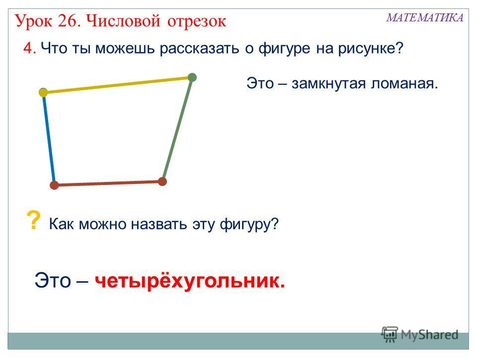 4. Что ты можешь рассказать о фигуре на рисунке? Это – четырёхугольник. МАТЕМАТИКА Урок 26. Числовой отрезок Это – замкнутая ломаная. ? Как можно назвать эту фигуру?