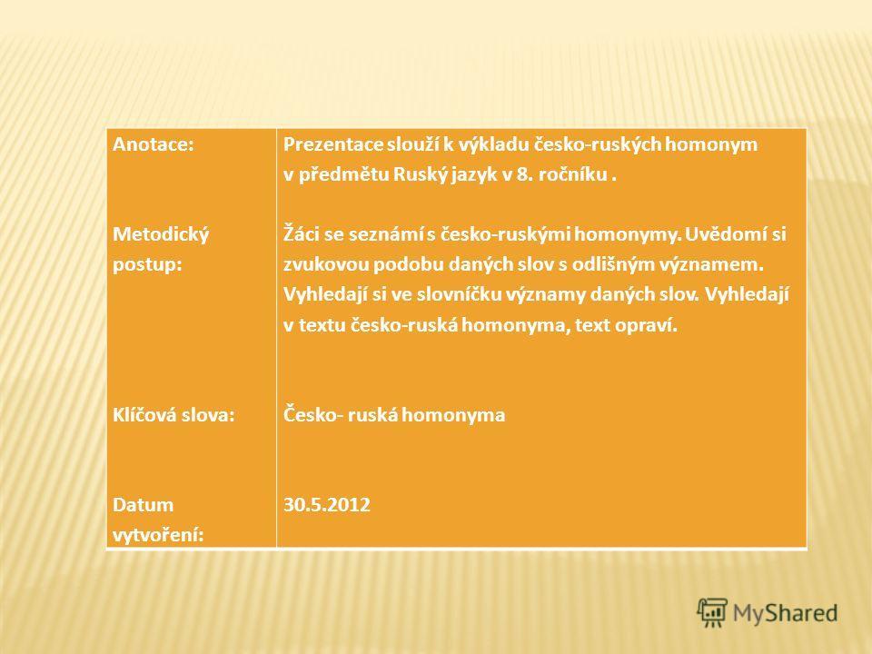 Anotace: Metodický postup: Klíčová slova: Datum vytvoření: Prezentace slouží k výkladu česko-ruských homonym v předmětu Ruský jazyk v 8. ročníku. Žáci se seznámí s česko-ruskými homonymy. Uvědomí si zvukovou podobu daných slov s odlišným významem. Vy