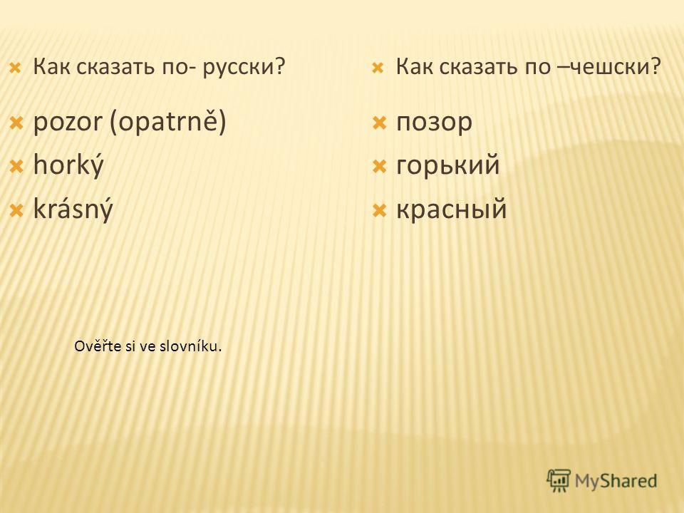 Как сказать по- русски? Как сказать по –чешски? pozor (opatrně) horký krásný позор горький красный Ověřte si ve slovníku.