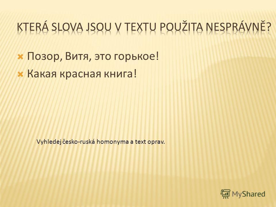 Позор, Витя, это горькое! Какая красная книга! Vyhledej česko-ruská homonyma a text oprav.