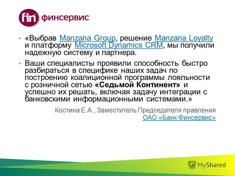 Костина Е.А., Заместитель Председателя правления ОАО «Банк Финсервис» ОАО «Банк Финсервис» «Выбрав Manzana Group, решение Manzana Loyalty и платформу Microsoft Dynamics CRM, мы получили надежную систему и партнера.Manzana GroupManzana LoyaltyMicrosof