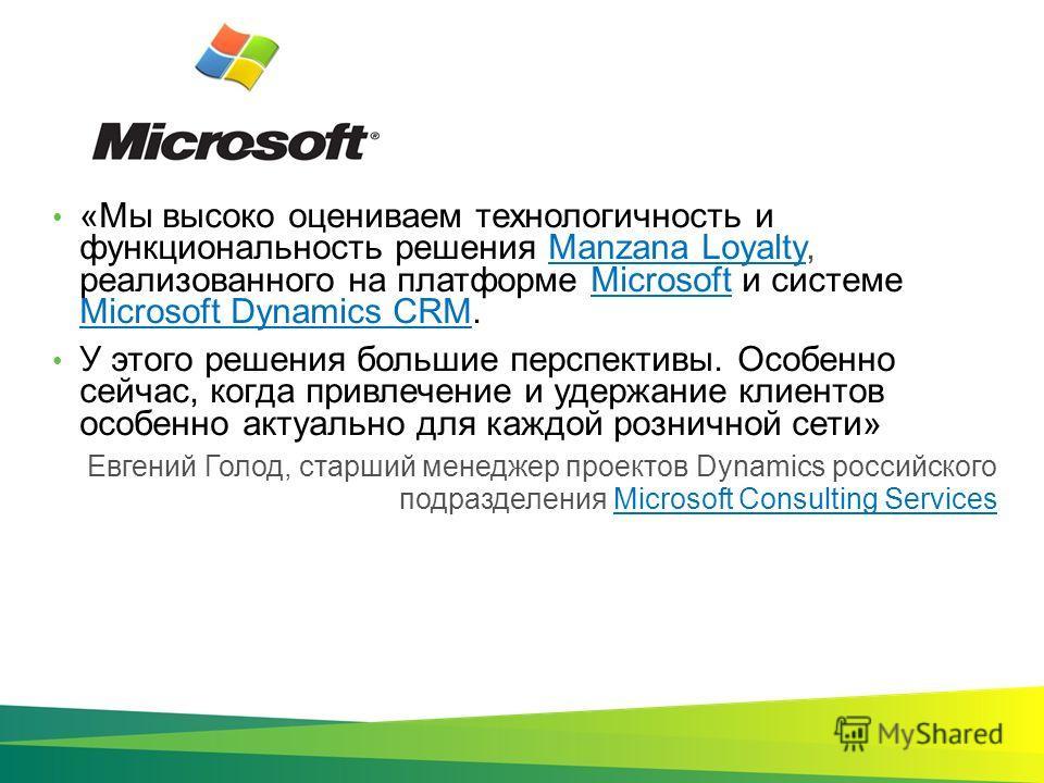 Евгений Голод, старший менеджер проектов Dynamics российского подразделения Microsoft Consulting ServicesMicrosoft Consulting Services «Мы высоко оцениваем технологичность и функциональность решения Manzana Loyalty, реализованного на платформе Micros