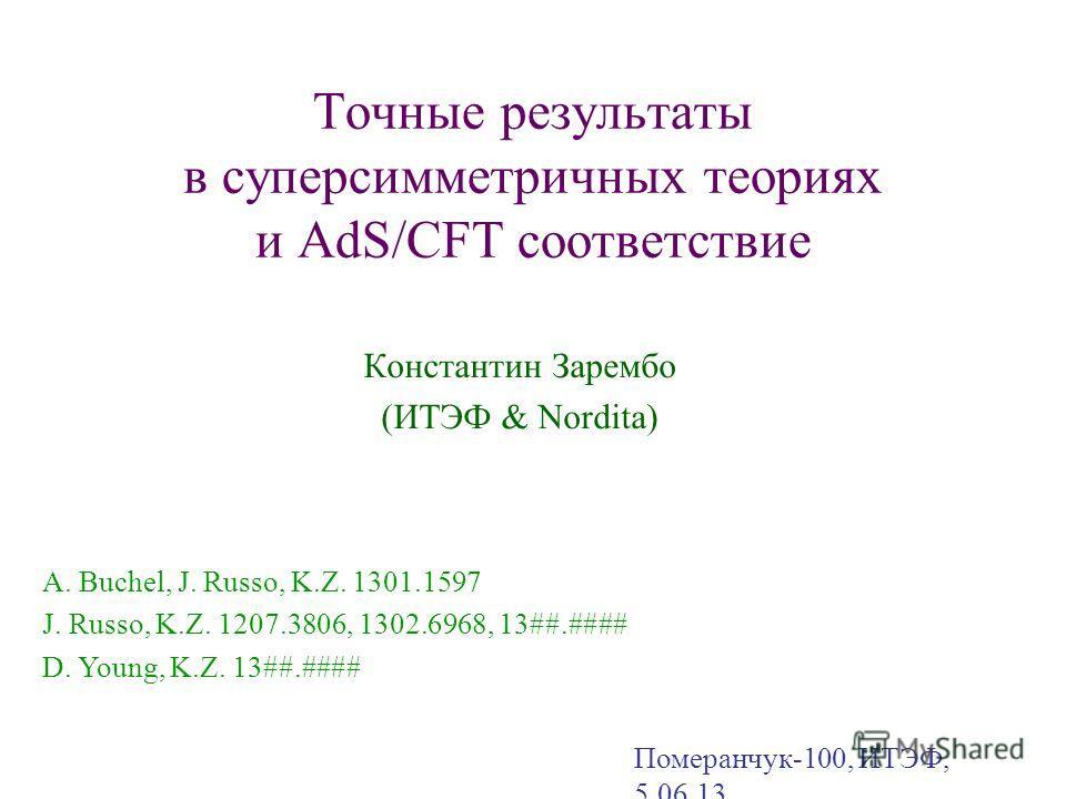 Точные результаты в суперсимметричных теориях и AdS/CFT соответствие Константин Зарембо (ИТЭФ & Nordita) Померанчук-100, ИТЭФ, 5.06.13 A. Buchel, J. Russo, K.Z. 1301.1597 J. Russo, K.Z. 1207.3806, 1302.6968, 13##.#### D. Young, K.Z. 13##.####