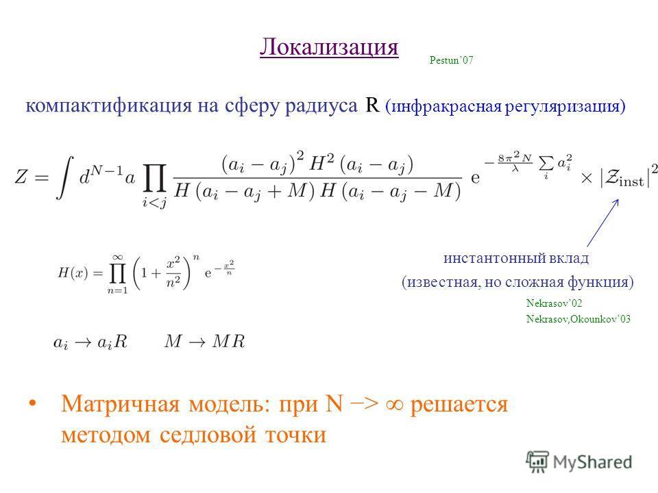 Локализация компактификация на сферу радиуса R (инфракрасная регуляризация) Pestun07 Матричная модель: при N > решается методом седловой точки инстантонный вклад (известная, но сложная функция) Nekrasov02 Nekrasov,Okounkov03