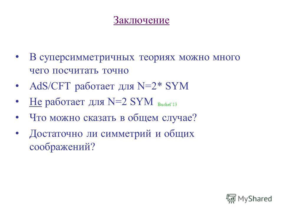 Заключение В суперсимметричных теориях можно много чего посчитать точно AdS/CFT работает для N=2* SYM Не работает для N=2 SYM Что можно сказать в общем случае? Достаточно ли симметрий и общих соображений? Buchel13