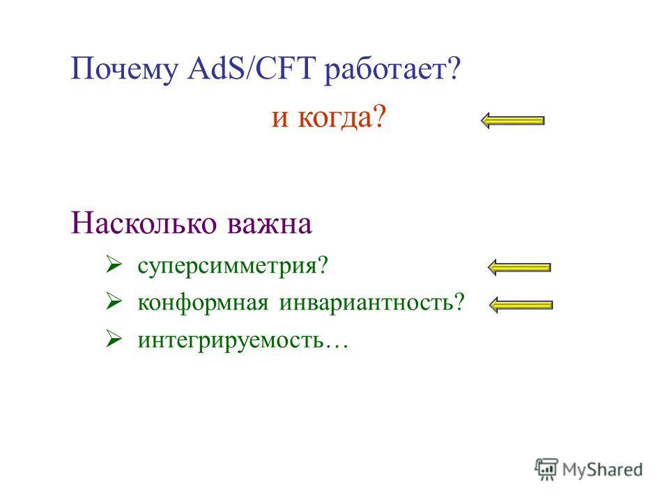 Почему AdS/CFT работает? и когда? Насколько важна суперсимметрия? конформная инвариантность? интегрируемость…
