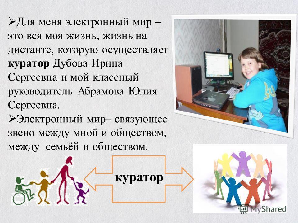 Для меня электронный мир – это вся моя жизнь, жизнь на дистанте, которую осуществляет куратор Дубова Ирина Сергеевна и мой классный руководитель Абрамова Юлия Сергеевна. Электронный мир– связующее звено между мной и обществом, между семьёй и общество