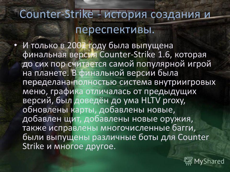 Counter-Strike - история создания и переспективы. В сентябре 1999 года, выходит первый сервер для Counter-Strike beta 1.0. Игроков становилось всё больше и больше. Counter-Strike начинал набирать обороты, переманивая игроков с Quake, Unreal и т.д. А