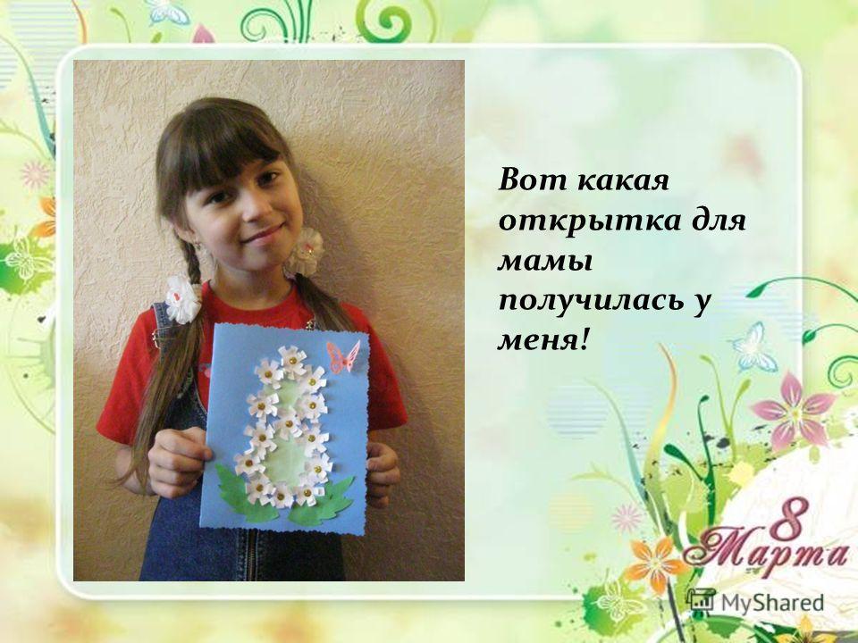 Вот какая открытка для мамы получилась у меня!