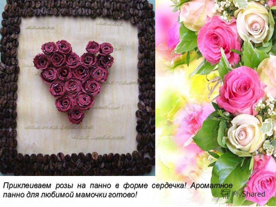 Приклеиваем розы на панно в форме сердечка! Ароматное панно для любимой мамочки готово!