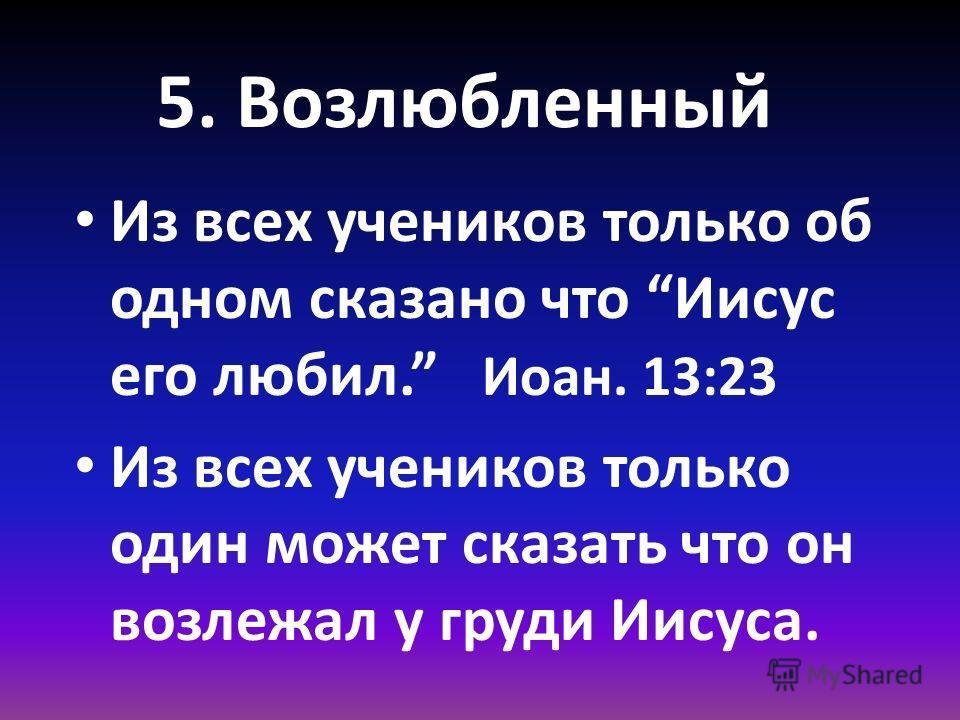 5. Возлюбленный Из всех учеников только об одном сказано что Иисус его любил. Иоан. 13:23 Из всех учеников только один может сказать что он возлежал у груди Иисуса.