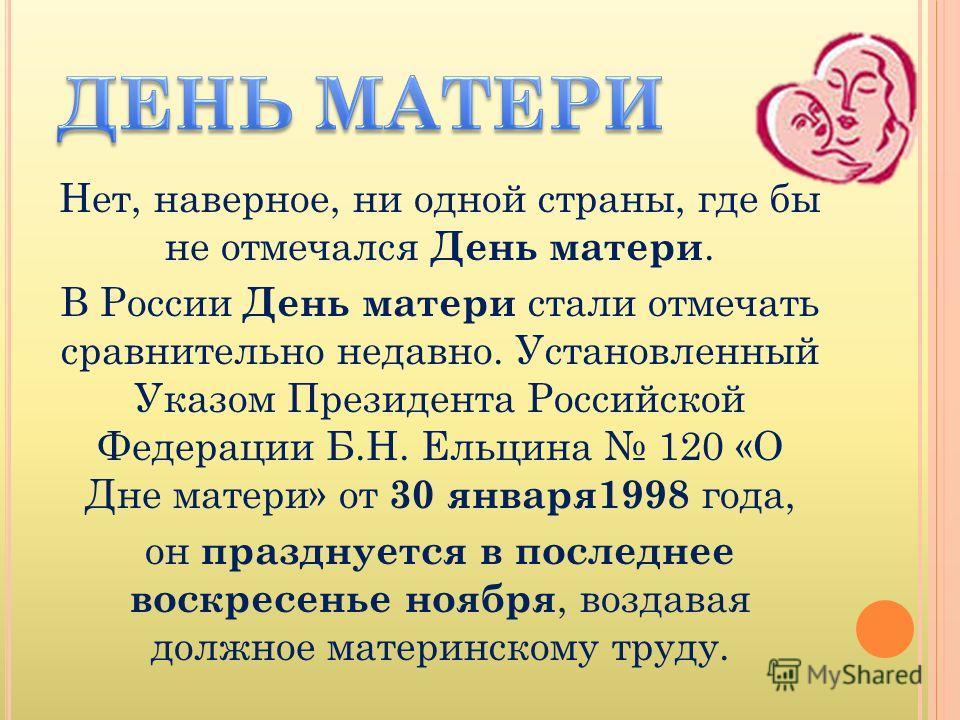 Нет, наверное, ни одной страны, где бы не отмечался День матери. В России День матери стали отмечать сравнительно недавно. Установленный Указом Президента Российской Федерации Б.Н. Ельцина 120 «О Дне матери» от 30 января1998 года, он празднуется в по