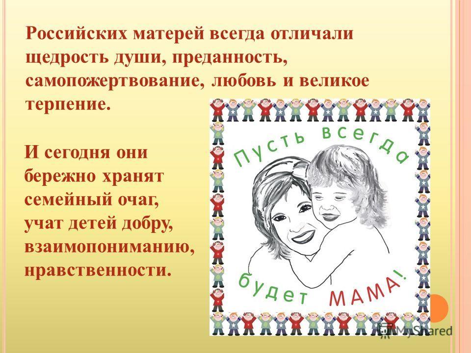 Российских матерей всегда отличали щедрость души, преданность, самопожертвование, любовь и великое терпение. И сегодня они бережно хранят семейный очаг, учат детей добру, взаимопониманию, нравственности.