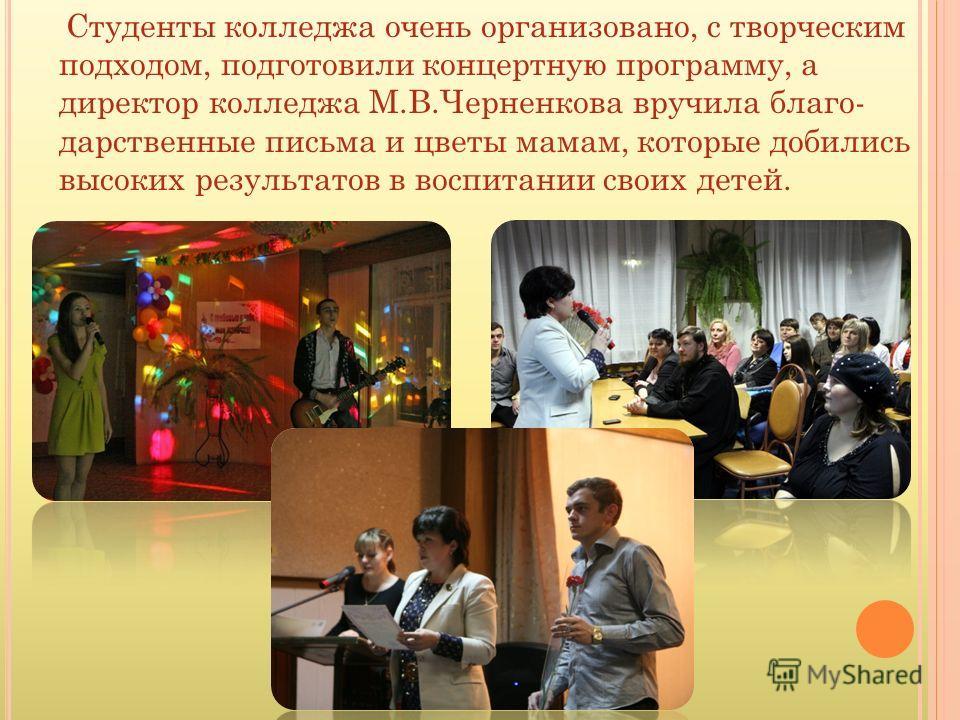Студенты колледжа очень организовано, с творческим подходом, подготовили концертную программу, а директор колледжа М.В.Черненкова вручила благо- дарственные письма и цветы мамам, которые добились высоких результатов в воспитании своих детей.