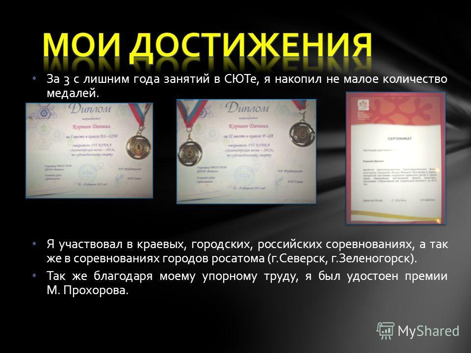 За 3 с лишним года занятий в СЮТе, я накопил не малое количество медалей. Я участвовал в краевых, городских, российских соревнованиях, а так же в соревнованиях городов росатома (г.Северск, г.Зеленогорск). Так же благодаря моему упорному труду, я был