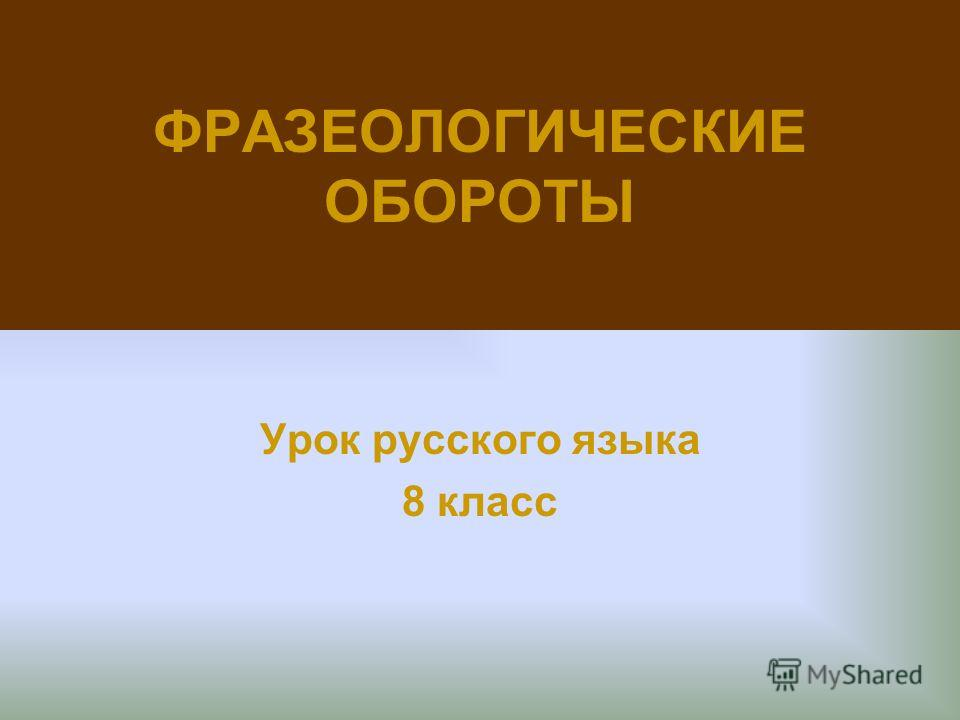 ФРАЗЕОЛОГИЧЕСКИЕ ОБОРОТЫ Урок русского языка 8 класс